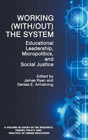 Working (With/out) the System: Educational Leadership, Micropolitics and Social Justice (HC)