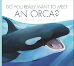 Do You Really Want to Meet an Orca? (Do You Really Want to Meet Wild Animals)