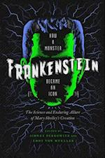 Frankenstein - How A Monster Became an Icon - The Science and Enduring Allure of Mary Shelley`s Creation