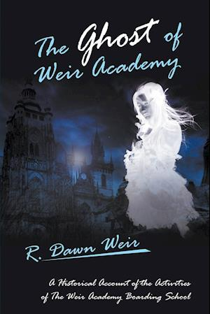 Bog, hæftet The Ghost of Weir Academy: A Historical Account of the Activities of The Weir Academy Boarding School af R. Dawn Weir