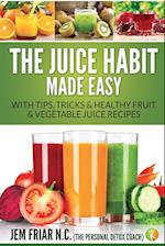 The Juice Habit Made Easy: With Tips, Tricks & Healthy Fruit & Vegetable Juice Recipes