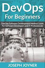 DevOps For Beginners: DevOps Software Development Method Guide For Software Developers and IT Professionals