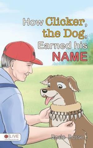 Bog, hardback How Clicker, the Dog, Earned His Name af Rosie Bosse