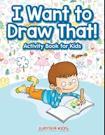 I Want to Draw That! Activity Book for Kids Activity Book