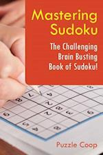 Mastering Sudoku: The Challenging Brain Busting Book of Sudoku!