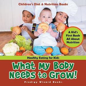 Bog, hæftet What My Body Needs to Grow! A Kid's First Book All about Nutrition - Healthy Eating for Kids - Children's Diet & Nutrition Books af Prodigy Wizard