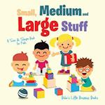 Small, Medium and Large Stuff a Size & Shape Book for Kids