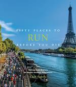 Fifty Places to Run Before You Die (Fifty Places)