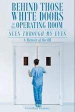 Behind Those White Doors of the Operating Room-Seen through My Eyes: a Memoir of the OR.