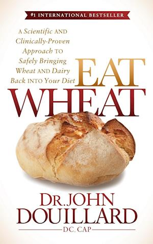 Bog, hardback Eat Wheat: A Scientific and Clinically-Proven Approach to Safely Bringing Wheat and Dairy Back Into Your Diet af John Douillard