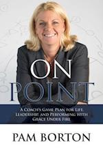 On Point: A Coach S Game Plan for Life, Leadership, and Performing with Grace Under Fire