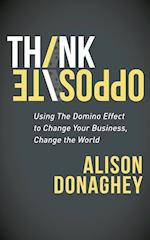 Think Opposite: Using the Domino Effect to Change Your Business, Change the World