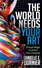 World Needs Your Art: Casual Magic to Unlock Your Creativity