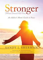 Stronger: What Doesn't Kill You An Addict's Mom's Guide to Peace