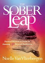 Sober Leap: Practical Wisdom to Create an Amazing Life Beyond Addiction