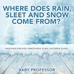 Where Does Rain, Sleet and Snow Come From?   Weather for Kids (Preschool & Big Children Guide)