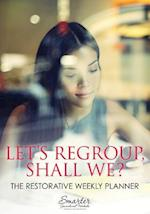 Let's Regroup, Shall We? the Restorative Weekly Planner