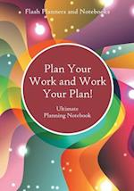 Plan Your Work and Work Your Plan! Ultimate Planning Notebook