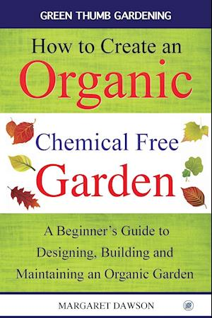Bog, hæftet How to create an organic chemical free garden: A Beginner's Guide to Designing, Building and Maintaining an Organic Garden af Margaret Dawson