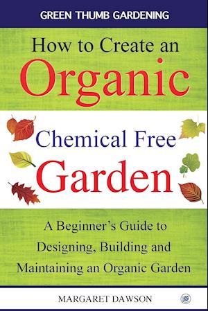 Bog, hæftet How to Create an Organic Chemical Free Garden: A beginner's guide to designing, building & maintaining an organic garden af Margaret Dawson