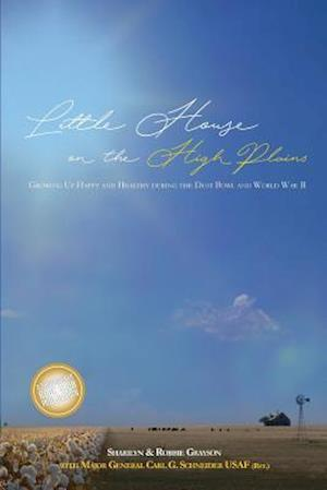 Little House on the High Plains: Growing Up Happy and Healthy During the Dust Bowl and World War II