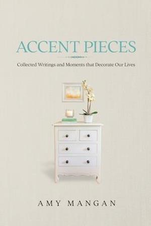 Accent Pieces: Collected Writings and Moments that Decorate Our Lives