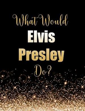 What Would Elvis Presley Do?