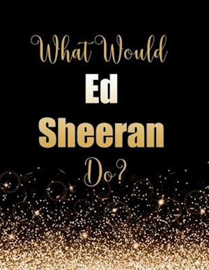 What Would Ed Sheeran Do?