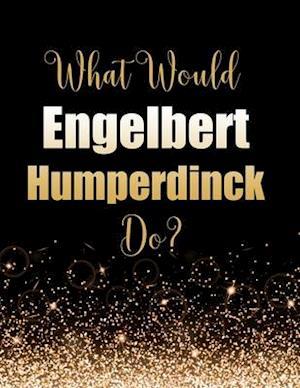 What Would Engelbert Humperdinck Do?
