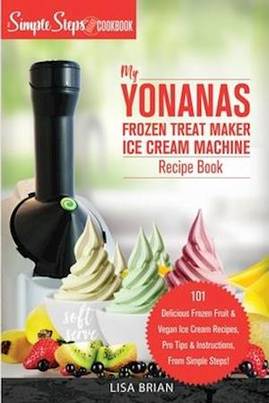 My Yonanas Frozen Treat Maker Soft Serve Ice Cream Machine Recipe Book, a Simple Steps Brand Cookbook