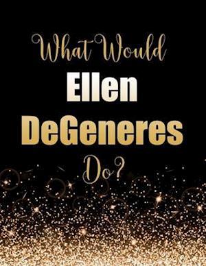What Would Ellen DeGeneres Do?