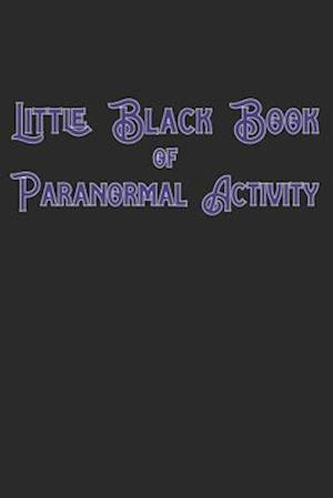 Little Black Book Of Paranormal Activity: Keep a record of ghost hunts and paranormal activity from spirits from your paranormal investigations