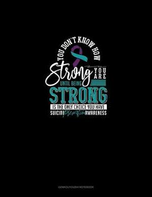 You Don't Know How Strong You Are Until Being Strong Is The Only Choice You Have - Suicide Prevention Awareness