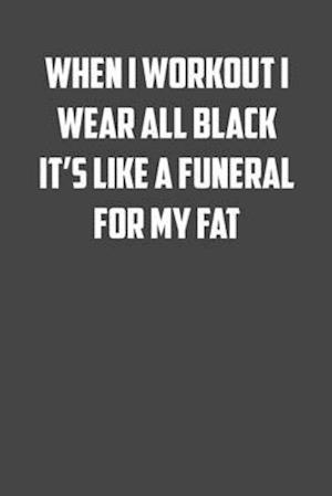 When I workout I wear all black it's like a funeral for my fat