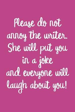 Please do not annoy the writer. She will put you in a joke and everyone will laugh about you!