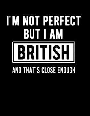 I'm Not Perfect But I Am British And That's Close Enough