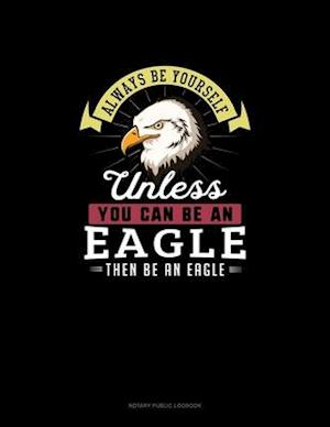 Always Be Yourself Unless You Can Be An Eagle Then Be An Eagle