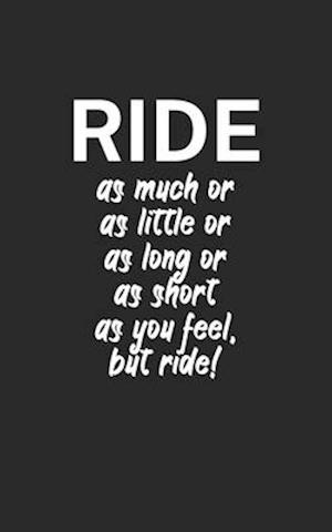 Ride as much or as little or as long or as short as you feel but ride