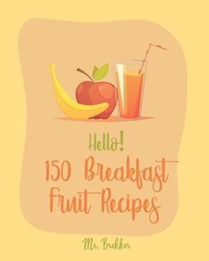 Hello! 150 Breakfast Fruit Recipes