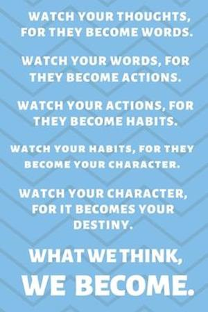 Watch Your Thoughts, for They Become Your Words. Watch Your Words, for They Become Your Actions. Watch Your Actions, for They Become Your Habits. Watc