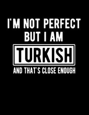 I'm Not Perfect But I Am Turkish And That's Close Enough