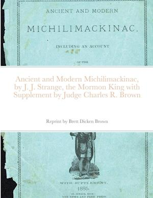 Ancient and Modern Michilimackinac, by J. J. Strange, the Mormon King with Supplement by Judge Charles R. Brown