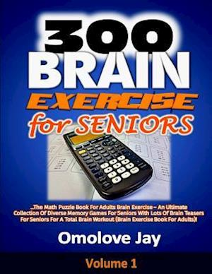 300 Brain Exercise for Seniors: The Math Puzzle Book For Adults Brain Exercise - An Ultimate Collection Of Diverse Memory Games For Seniors With Lot