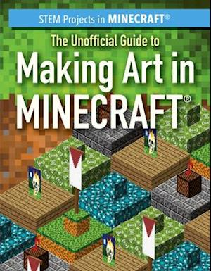 The Unofficial Guide to Making Art in Minecraft(r)