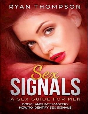 Sex Signals A Sex Guide for Men: Body Language Mastery, How to Identify Sex Signals