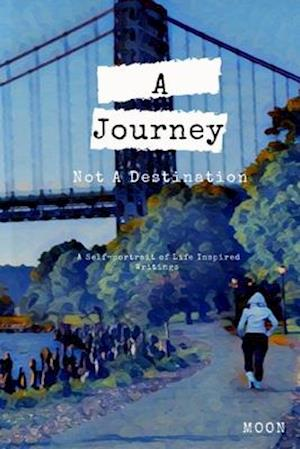 A Journey Not a Destination: A Self-Portrait of Life Inspired Writings