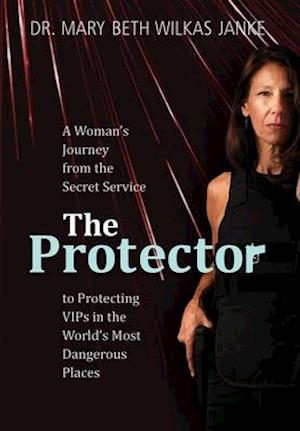 The Protector: A Woman's Journey from the Secret Service to Guarding VIPs and Working in Some of the World's Most Dangerous Places