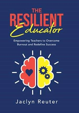 The Resilient Educator: Empowering Teachers to Overcome Burnout and Redefine Success