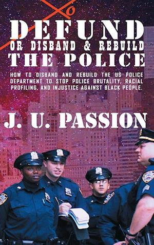 To Defund Or Disband and Rebuild The Police: How to disband and rebuild the police department to stop police brutality, racial profiling, and racial d