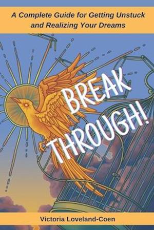 Breakthrough! A Complete Guide to Getting Unstuck and Realizing Your Dreams